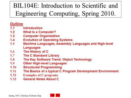 Spring 2005, Gülcihan Özdemir Dağ BIL104E: Introduction to Scientific and Engineering Computing, Spring 2010. Outline 1.1Introduction 1.2What Is a Computer?