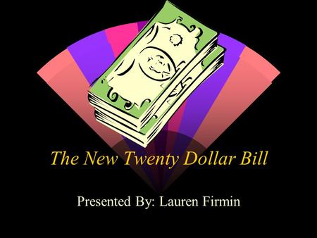 The New Twenty Dollar Bill Presented By: Lauren Firmin.
