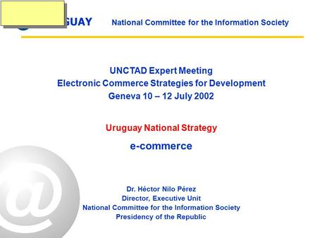 URUGUAY National Committee for the Information Society UNCTAD Expert Meeting Electronic Commerce Strategies for Development Geneva 10 – 12 July 2002 Uruguay.