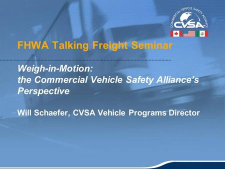 1 FHWA Talking Freight Seminar Weigh-in-Motion: the Commercial Vehicle Safety Alliance's Perspective Will Schaefer, CVSA Vehicle Programs Director.