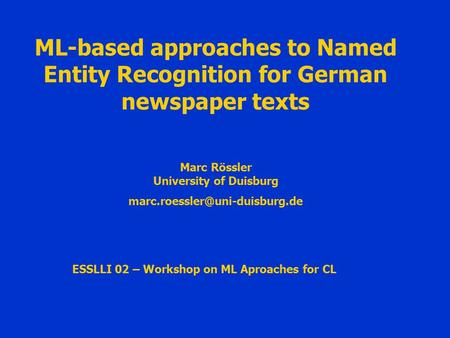 ML-based approaches to Named Entity Recognition for German newspaper texts ESSLLI 02 – Workshop on ML Aproaches for CL Marc Rössler University of Duisburg.