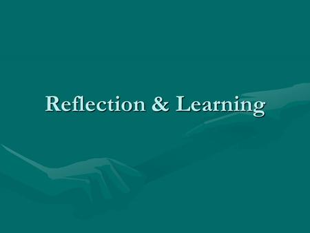 "Reflection & Learning. Why Reflect ""… people might want - or need – reflection because they seek interest, inspiration, cultural breadth, critical analysis."