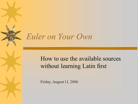 Euler on Your Own How to use the available sources without learning Latin first Friday, August 11, 2006.