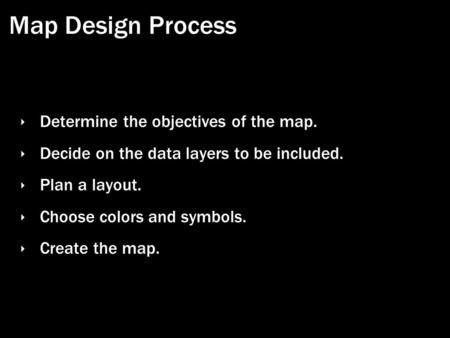 Map Design Process ‣ Determine the objectives of the map. ‣ Decide on the data layers to be included. ‣ Plan a layout. ‣ Choose colors and symbols. ‣ Create.