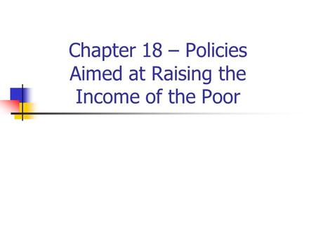 Chapter 18 – Policies Aimed at Raising the Income of the Poor.