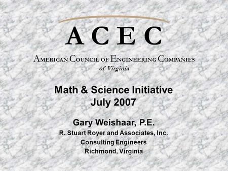 A C E C A MERICAN C OUNCIL OF E NGINEERING C OMPANIES of Virginia Gary Weishaar, P.E. R. Stuart Royer and Associates, Inc. Consulting Engineers Richmond,