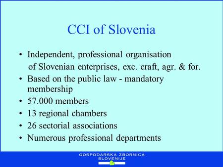 CCI of Slovenia Independent, professional organisation of Slovenian enterprises, exc. craft, agr. & for. Based on the public law - mandatory membership.
