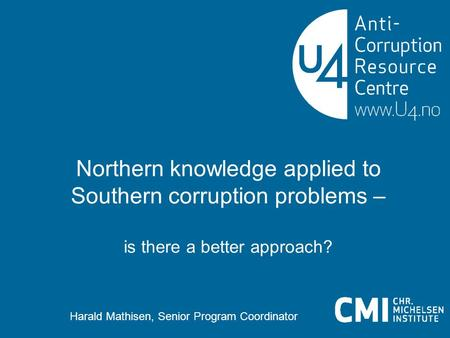 Northern knowledge applied to Southern corruption problems – is there a better approach? Harald Mathisen, Senior Program Coordinator.