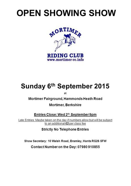 OPEN SHOWING SHOW Sunday 6 th September 2015 at Mortimer Fairground, Hammonds Heath Road Mortimer, Berkshire Entries Close: Wed 2 th September 9pm Late.
