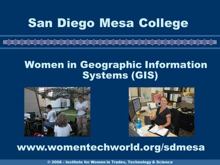 © 2008 – Institute for Women in Trades, Technology & Science San Diego Mesa College Women in Geographic Information Systems (GIS) www.womentechworld.org/sdmesa.
