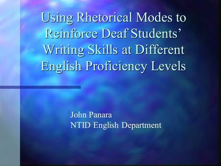Using Rhetorical Modes to Reinforce Deaf Students' Writing Skills at Different English Proficiency Levels John Panara NTID English Department.