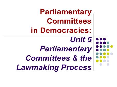 Parliamentary Committees in Democracies: Unit 5 Parliamentary Committees & the Lawmaking Process.