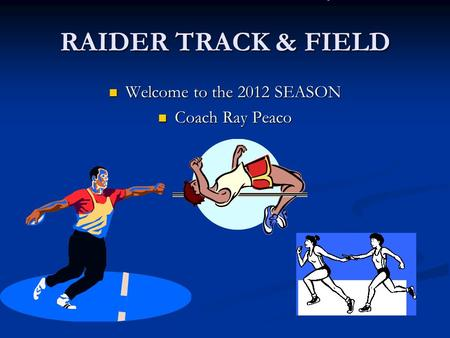 RAIDER TRACK & FIELD Welcome to the 2012 SEASON Welcome to the 2012 SEASON Coach Ray Peaco Coach Ray Peaco.