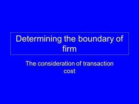 Determining the boundary of firm The consideration of transaction cost.