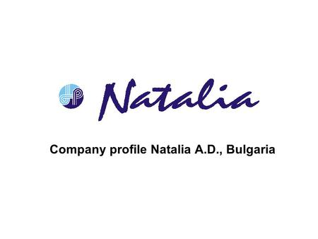 Company profile Natalia A.D., Bulgaria. History, characteristics & management The factory was established in 1949 based on a small dyeing workshop, founded.