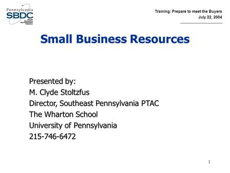 Training: Prepare to meet the Buyers July 22, 2004 1 Small Business Resources Presented by: M. Clyde Stoltzfus Director, Southeast Pennsylvania PTAC The.