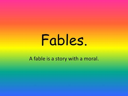 Fables. A fable is a story with a moral.. The Ant and the Grasshopper. In a field one summer's day a Grasshopper was hopping about, chirping and singing.