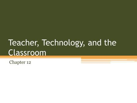 Teacher, Technology, and the Classroom Chapter 12.