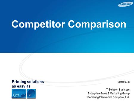Printing solutions as easy as Competitor Comparison 2010.07.6 IT Solution Business Enterprise Sales & Marketing Group Samsung Electronics Company, Ltd.