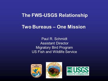 The FWS-USGS Relationship Two Bureaus – One Mission Paul R. Schmidt Assistant Director Migratory Bird Program US Fish and Wildlife Service.