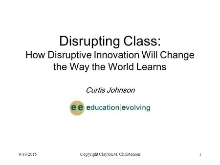 9/18/2015Copyright Clayton M. Christensen1 Disrupting Class: How Disruptive Innovation Will Change the Way the World Learns Curtis Johnson.
