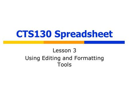 CTS130 Spreadsheet Lesson 3 Using Editing and Formatting Tools.