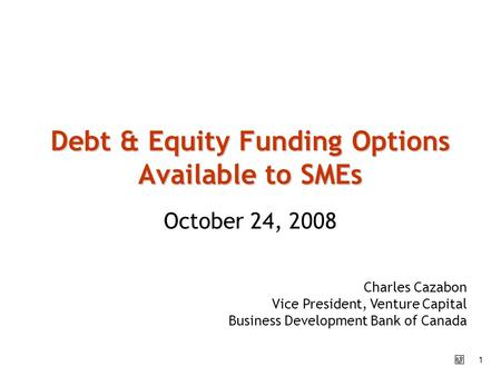 1 October 24, 2008 Debt & Equity Funding Options Available to SMEs Charles Cazabon Vice President, Venture Capital Business Development Bank of Canada.