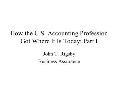 How the U.S. Accounting Profession Got Where It Is Today: Part I John T. Rigsby Business Assurance.