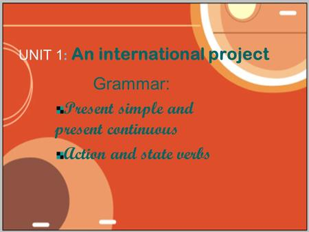 UNIT 1 : An international project Grammar: Present simple and present continuous Action and state verbs.