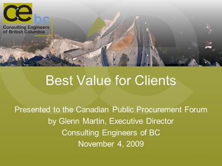 Best Value for Clients Presented to the Canadian Public Procurement Forum by Glenn Martin, Executive Director Consulting Engineers of BC November 4, 2009.