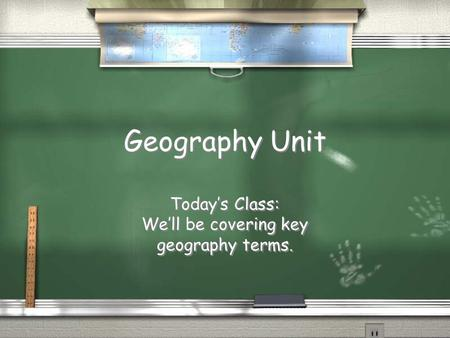 Geography Unit Today's Class: We'll be covering key geography terms. Today's Class: We'll be covering key geography terms.