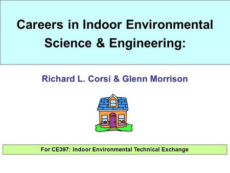 Careers in Indoor Environmental Science & Engineering: For CE397: Indoor Environmental Technical Exchange Richard L. Corsi & Glenn Morrison.