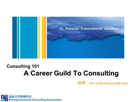 A Career Guild To Consulting Consulting 101 A Career Guild To Consulting 段烨 Peking University Consulting Association.