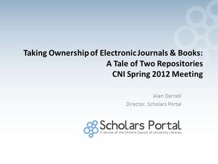 Taking Ownership of Electronic Journals & Books: A Tale of Two Repositories CNI Spring 2012 Meeting Alan Darnell Director, Scholars Portal.