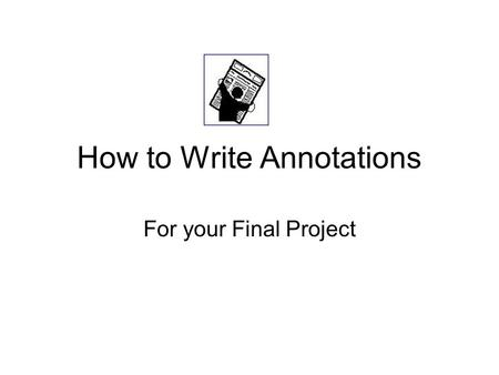 How to Write Annotations For your Final Project. What is an Annotated Bibliography? An annotated bibliography is a list of citations to books, articles,