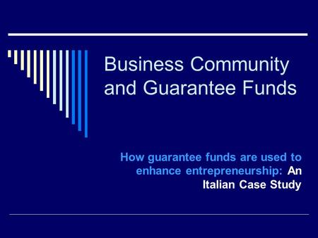 Business Community and Guarantee Funds How guarantee funds are used to enhance entrepreneurship: An Italian Case Study.