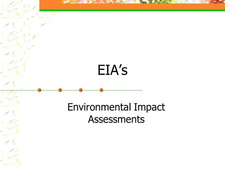 EIA's Environmental Impact Assessments. EIA's Required in many countries before any kind of development takes place Determines The type and degree of.