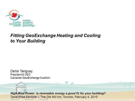 Fitting GeoExchange Heating and Cooling to Your Building Denis Tanguay President & CEO Canadian GeoExchange Coalition High-Rise Power: Is renewable energy.
