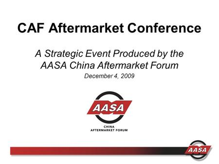 CAF Aftermarket Conference A Strategic Event Produced by the AASA China Aftermarket Forum December 4, 2009.