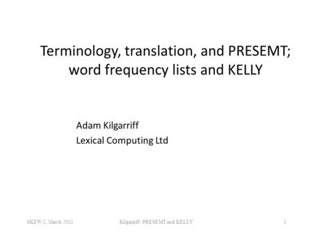 Terminology, translation, and PRESEMT; word frequency lists and KELLY 1 Adam Kilgarriff Lexical Computing Ltd SKEW-2, March 2011Kilgarriff: PRESEMT and.