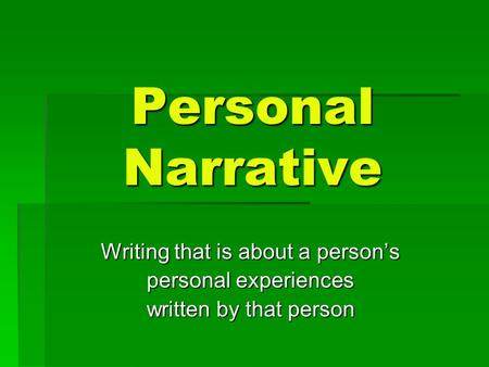 Personal Narrative Writing that is about a person's personal experiences written by that person.