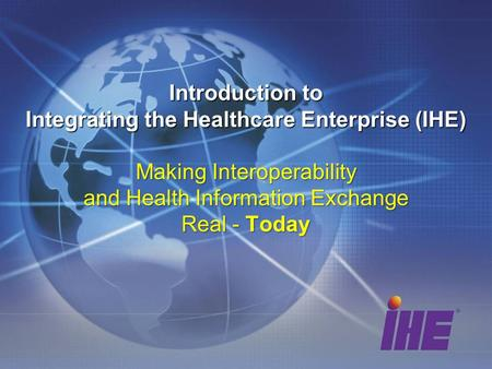 Introduction to Integrating the Healthcare Enterprise (IHE) Making Interoperability and Health Information Exchange Real - Today.