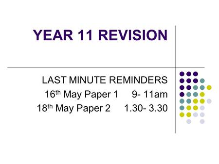 YEAR 11 REVISION LAST MINUTE REMINDERS 16 th May Paper 1 9- 11am 18 th May Paper 2 1.30- 3.30.