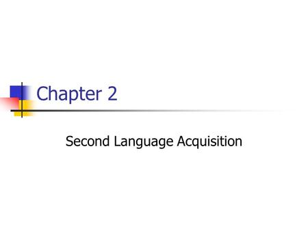 Chapter 2 Second Language Acquisition. Success Stories L2 Students you've seen who: Began with little or no target language skills Struggled through with.