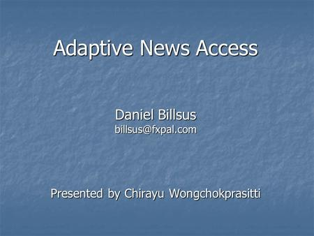 Adaptive News Access Daniel Billsus Presented by Chirayu Wongchokprasitti.