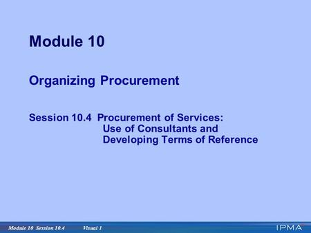 Module 10 Session 10.4 Visual 1 Module 10 Organizing Procurement Session 10.4 Procurement of Services: Use of Consultants and Developing Terms of Reference.