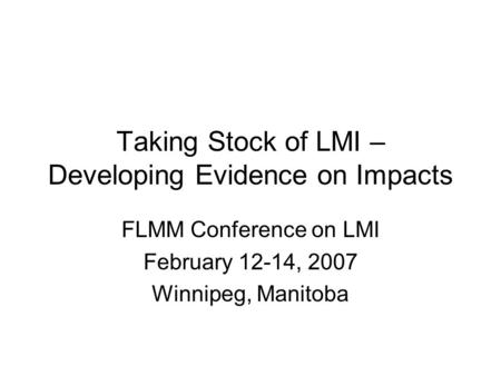 FLMM Conference on LMI February 12-14, 2007 Winnipeg, Manitoba Taking Stock of LMI – Developing Evidence on Impacts.