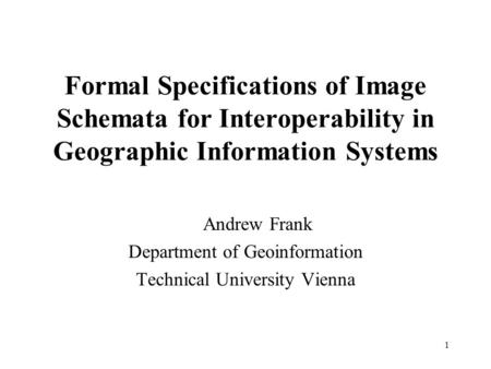 1 Formal Specifications of Image Schemata for Interoperability in Geographic Information Systems Andrew Frank Department of Geoinformation Technical University.