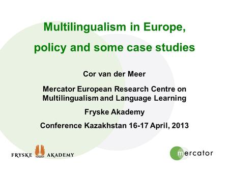 Multilingualism in Europe, policy and some case studies Cor van der Meer Mercator European Research Centre on Multilingualism and Language Learning Fryske.