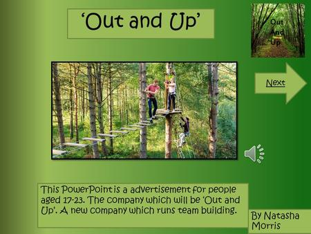 'Out and Up' This PowerPoint is a advertisement for people aged 17-23. The company which will be 'Out and Up'. A new company which runs team building.